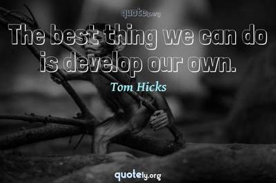 Photo Quote of The best thing we can do is develop our own.