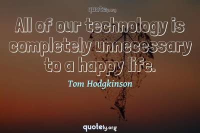 Photo Quote of All of our technology is completely unnecessary to a happy life.