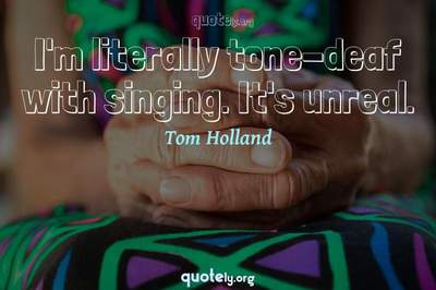 Photo Quote of I'm literally tone-deaf with singing. It's unreal.