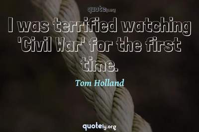 Photo Quote of I was terrified watching 'Civil War' for the first time.