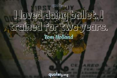 Photo Quote of I loved doing ballet. I trained for two years.