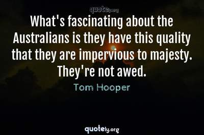 Photo Quote of What's fascinating about the Australians is they have this quality that they are impervious to majesty. They're not awed.
