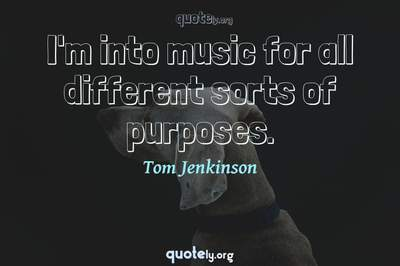 Photo Quote of I'm into music for all different sorts of purposes.