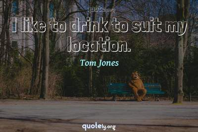Photo Quote of I like to drink to suit my location.