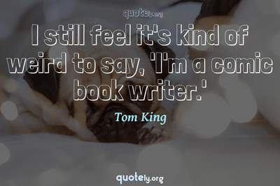 Photo Quote of I still feel it's kind of weird to say, 'I'm a comic book writer.'