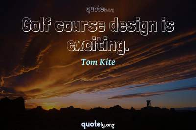 Photo Quote of Golf course design is exciting.
