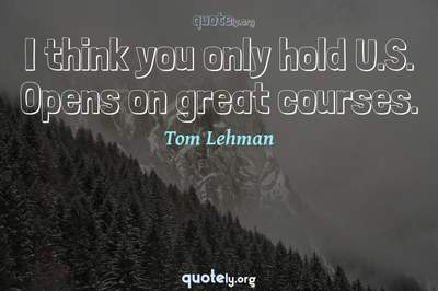 Photo Quote of I think you only hold U.S. Opens on great courses.