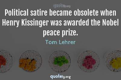 Photo Quote of Political satire became obsolete when Henry Kissinger was awarded the Nobel peace prize.