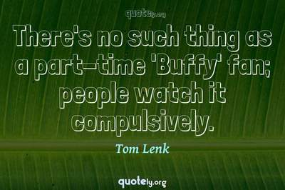 Photo Quote of There's no such thing as a part-time 'Buffy' fan; people watch it compulsively.
