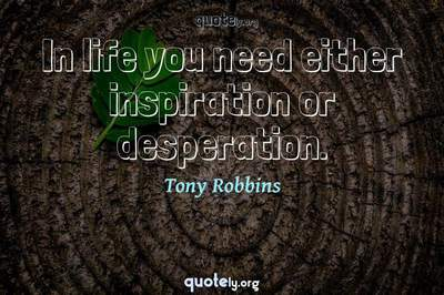 Photo Quote of In life you need either inspiration or desperation.