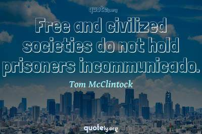 Photo Quote of Free and civilized societies do not hold prisoners incommunicado.