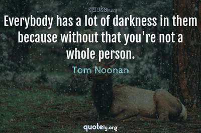 Photo Quote of Everybody has a lot of darkness in them because without that you're not a whole person.