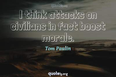 Photo Quote of I think attacks on civilians in fact boost morale.