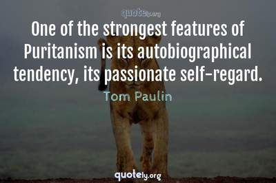 Photo Quote of One of the strongest features of Puritanism is its autobiographical tendency, its passionate self-regard.