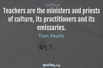 Photo Quote of Teachers are the ministers and priests of culture, its practitioners and its emissaries.