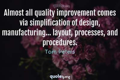 Photo Quote of Almost all quality improvement comes via simplification of design, manufacturing... layout, processes, and procedures.