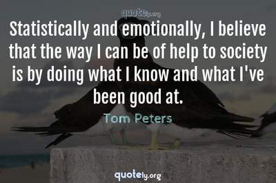 Photo Quote of Statistically and emotionally, I believe that the way I can be of help to society is by doing what I know and what I've been good at.