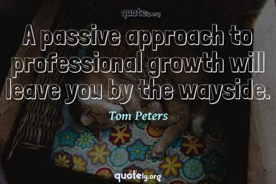 Photo Quote of A passive approach to professional growth will leave you by the wayside.