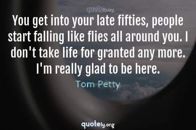 Photo Quote of You get into your late fifties, people start falling like flies all around you. I don't take life for granted any more. I'm really glad to be here.