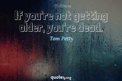Photo Quote of If you're not getting older, you're dead.