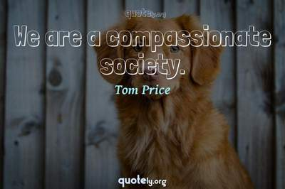 Photo Quote of We are a compassionate society.