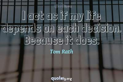 Photo Quote of I act as if my life depends on each decision. Because it does.