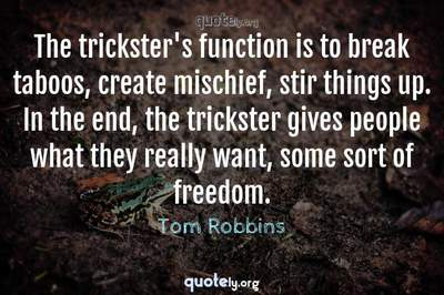 Photo Quote of The trickster's function is to break taboos, create mischief, stir things up. In the end, the trickster gives people what they really want, some sort of freedom.