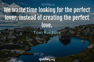 Photo Quote of We waste time looking for the perfect lover, instead of creating the perfect love.