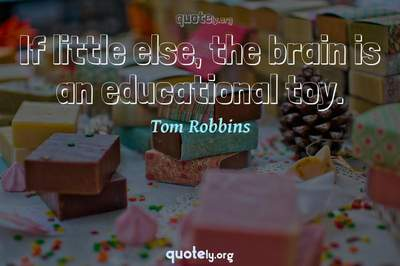 Photo Quote of If little else, the brain is an educational toy.