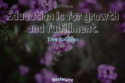 Photo Quote of Education is for growth and fulfillment.