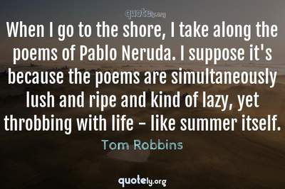 Photo Quote of When I go to the shore, I take along the poems of Pablo Neruda. I suppose it's because the poems are simultaneously lush and ripe and kind of lazy, yet throbbing with life - like summer itself.