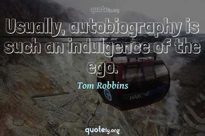 Photo Quote of Usually, autobiography is such an indulgence of the ego.