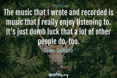 Photo Quote of The music that I wrote and recorded is music that I really enjoy listening to. It's just dumb luck that a lot of other people do, too.