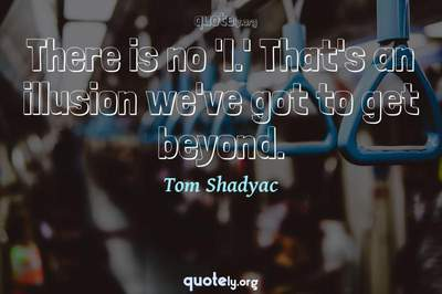 Photo Quote of There is no 'I.' That's an illusion we've got to get beyond.