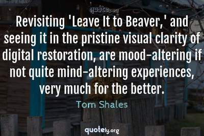 Photo Quote of Revisiting 'Leave It to Beaver,' and seeing it in the pristine visual clarity of digital restoration, are mood-altering if not quite mind-altering experiences, very much for the better.