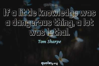 Photo Quote of If a little knowledge was a dangerous thing, a lot was lethal.