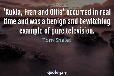 Photo Quote of 'Kukla, Fran and Ollie' occurred in real time and was a benign and bewitching example of pure television.