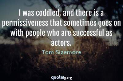 Photo Quote of I was coddled, and there is a permissiveness that sometimes goes on with people who are successful as actors.