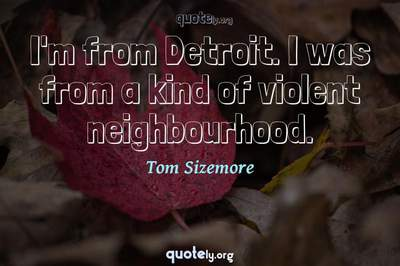 Photo Quote of I'm from Detroit. I was from a kind of violent neighbourhood.