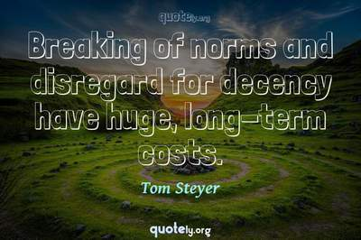 Photo Quote of Breaking of norms and disregard for decency have huge, long-term costs.