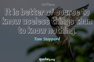 Photo Quote of It is better of course to know useless things than to know nothing.
