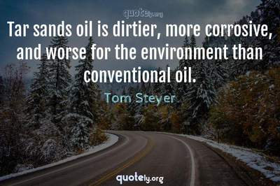 Photo Quote of Tar sands oil is dirtier, more corrosive, and worse for the environment than conventional oil.