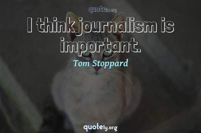 Photo Quote of I think journalism is important.