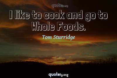 Photo Quote of I like to cook and go to Whole Foods.