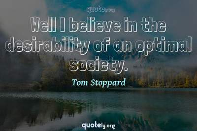 Photo Quote of Well I believe in the desirability of an optimal society.