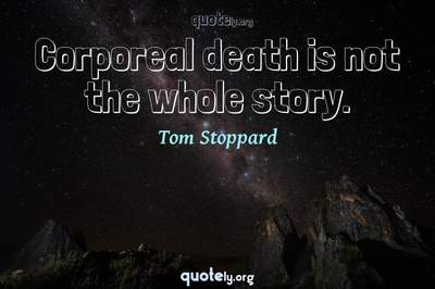 Photo Quote of Corporeal death is not the whole story.