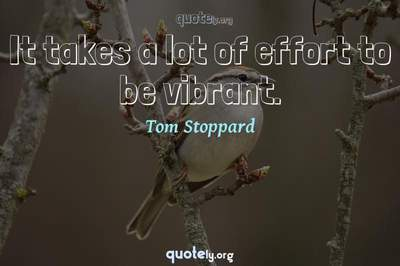 Photo Quote of It takes a lot of effort to be vibrant.