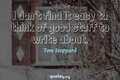 Photo Quote of I don't find it easy to think of good stuff to write about.