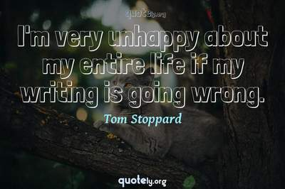 Photo Quote of I'm very unhappy about my entire life if my writing is going wrong.