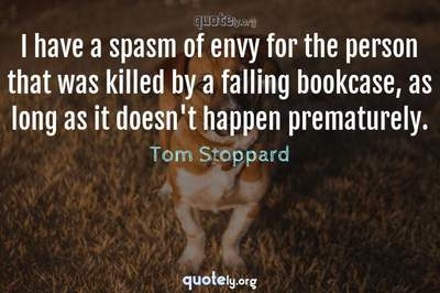Photo Quote of I have a spasm of envy for the person that was killed by a falling bookcase, as long as it doesn't happen prematurely.